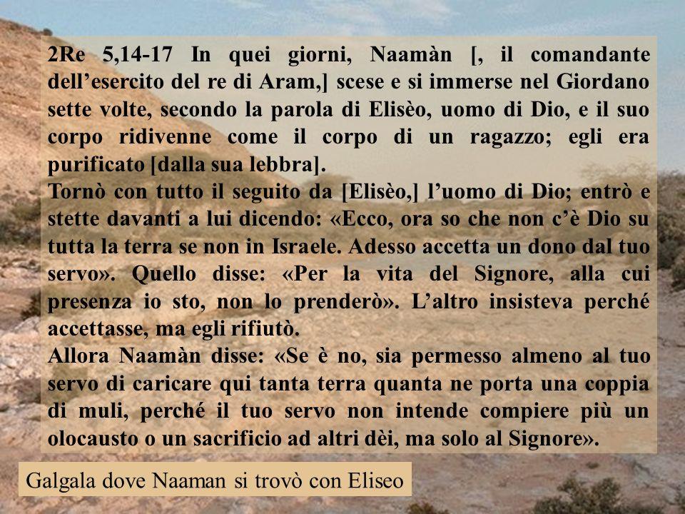 2Re 5,14-17 In quei giorni, Naamàn [, il comandante dell'esercito del re di Aram,] scese e si immerse nel Giordano sette volte, secondo la parola di Elisèo, uomo di Dio, e il suo corpo ridivenne come il corpo di un ragazzo; egli era purificato [dalla sua lebbra].